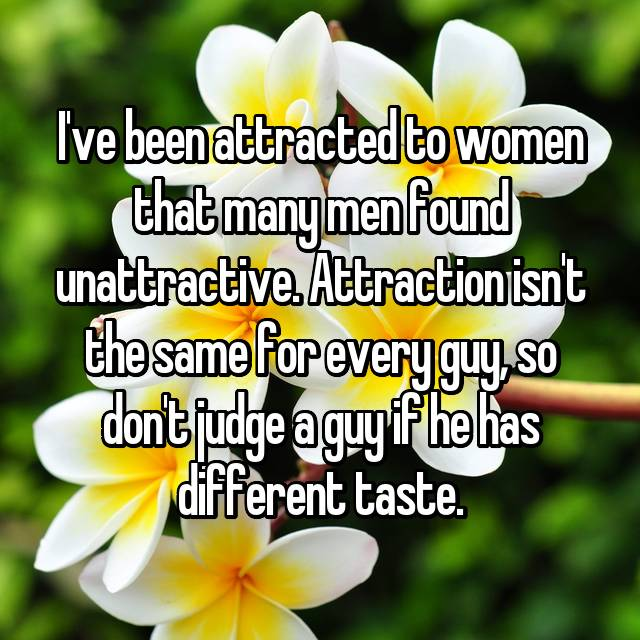 I've been attracted to women that many men found unattractive. Attraction isn't the same for every guy, so don't judge a guy if he has different taste.