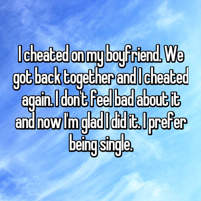 I cheated on my boyfriend. We got back together and I cheated again. I don't feel bad about it and now I'm glad I did it. I prefer being single.