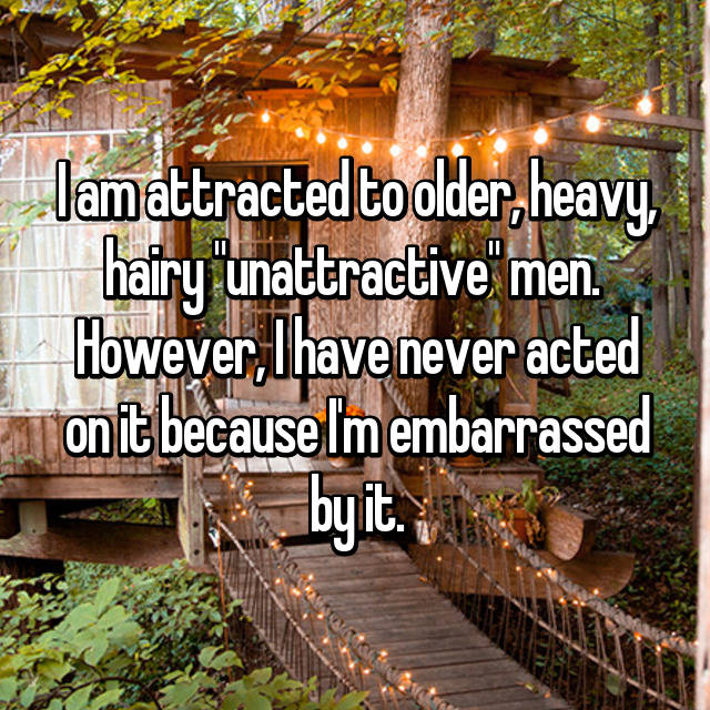 """I am attracted to older, heavy, hairy """"unattractive"""" men.  However, I have never acted on it because I'm embarrassed by it."""