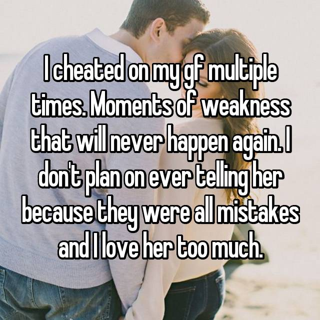 I cheated on my gf multiple times. Moments of weakness that will never happen again. I don't plan on ever telling her because they were all mistakes and I love her too much.