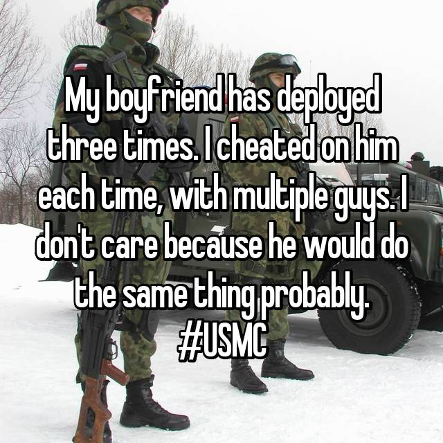 My boyfriend has deployed three times. I cheated on him each time, with multiple guys. I don't care because he would do the same thing probably. #USMC
