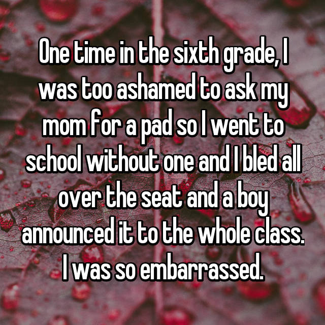 One time in the sixth grade, I was too ashamed to ask my mom for a pad so I went to school without one and I bled all over the seat and a boy announced it to the whole class. I was so embarrassed.