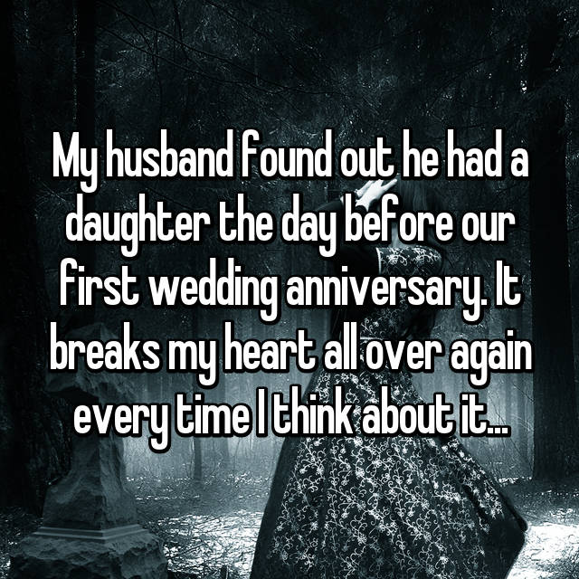 My husband found out he had a daughter the day before our first wedding anniversary. It breaks my heart all over again every time I think about it...
