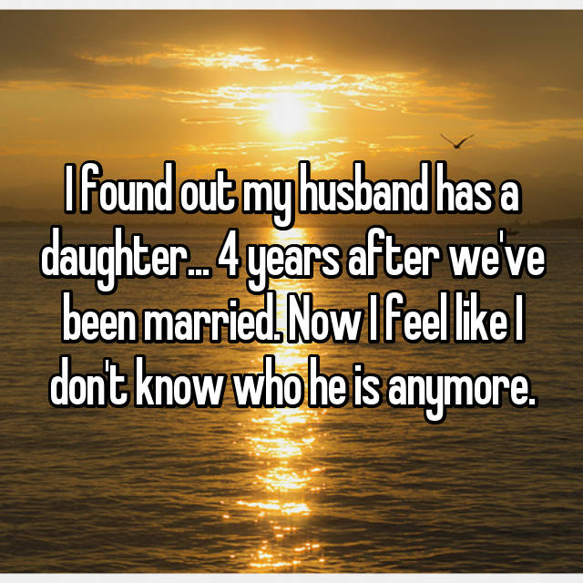 I found out my husband has a daughter... 4 years after we've been married. Now I feel like I don't know who he is anymore.