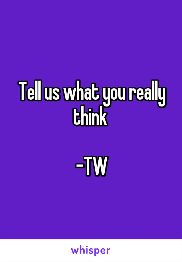Tell us what you really think   -TW