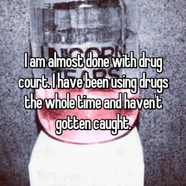 I am almost done with drug court. I have been using drugs the whole time and haven't gotten caught.