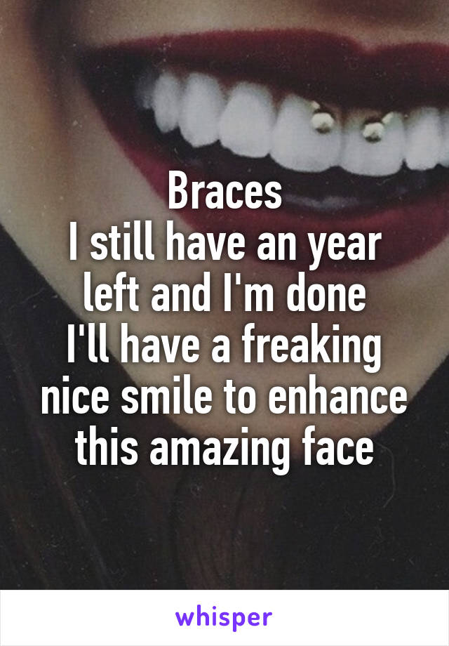 Braces I still have an year left and I'm done I'll have a freaking nice smile to enhance this amazing face