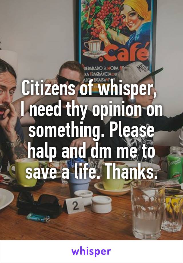 Citizens of whisper,  I need thy opinion on something. Please halp and dm me to save a life. Thanks.