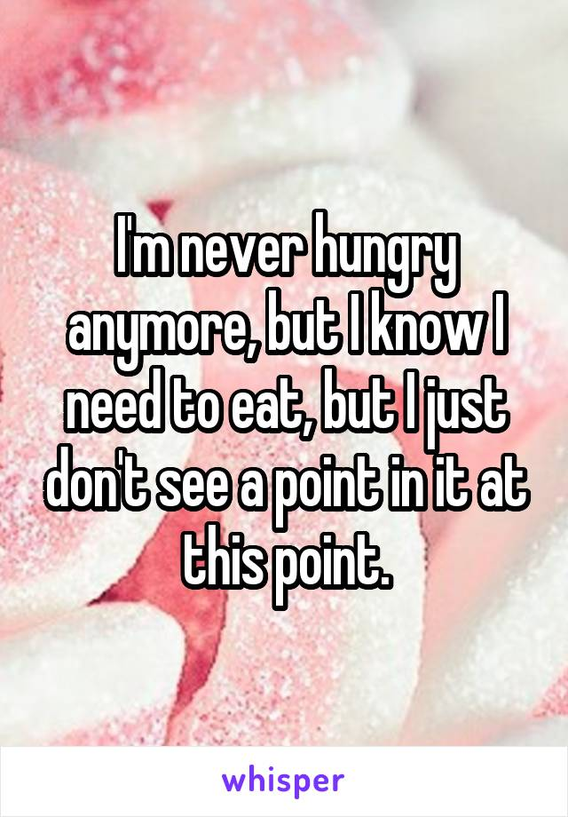 I'm never hungry anymore, but I know I need to eat, but I just don't see a point in it at this point.