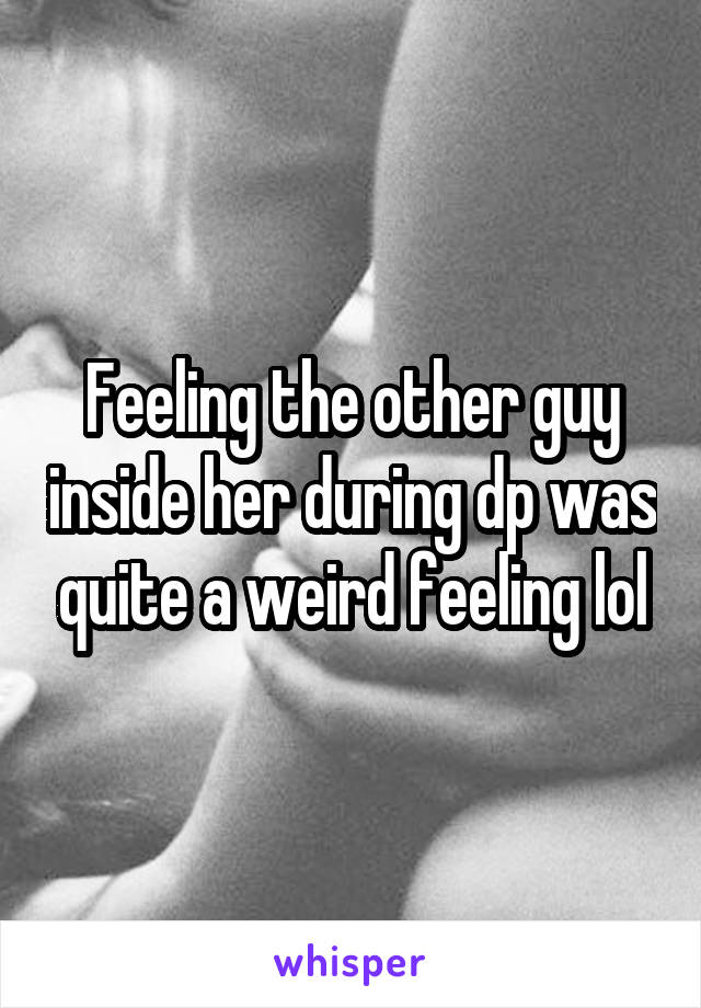 Feeling the other guy inside her during dp was quite a weird feeling lol