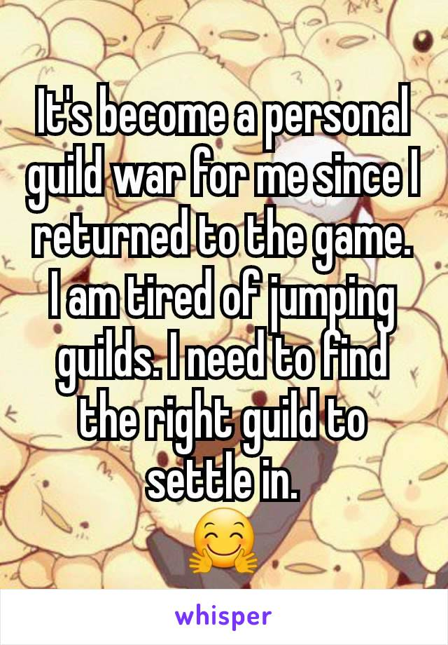It's become a personal guild war for me since I returned to the game. I am tired of jumping guilds. I need to find the right guild to settle in. 🤗