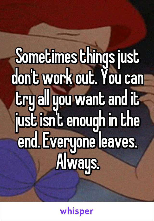 Sometimes things just don't work out. You can try all you want and it just isn't enough in the end. Everyone leaves. Always.
