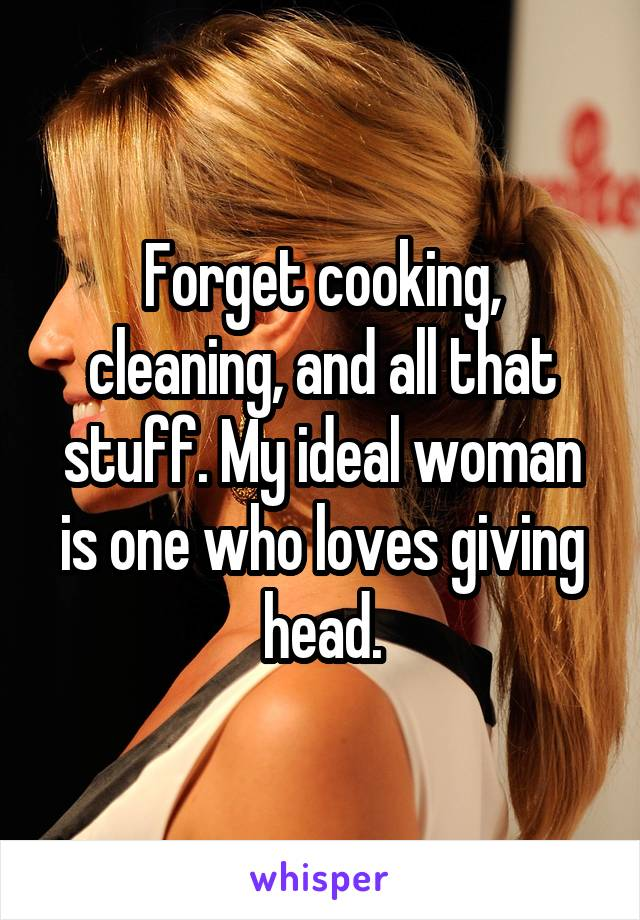 Forget cooking, cleaning, and all that stuff. My ideal woman is one who loves giving head.