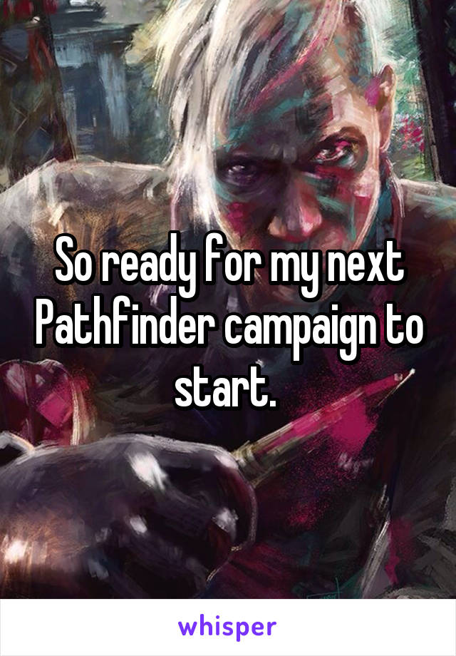 So ready for my next Pathfinder campaign to start.