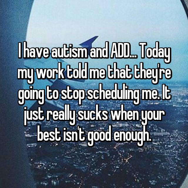 I have autism and ADD... Today my work told me that they're going to stop scheduling me. It just really sucks when your best isn't good enough.