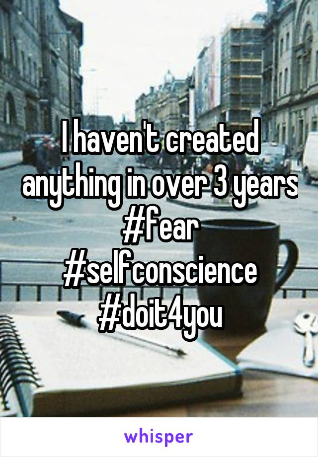 I haven't created anything in over 3 years #fear #selfconscience #doit4you