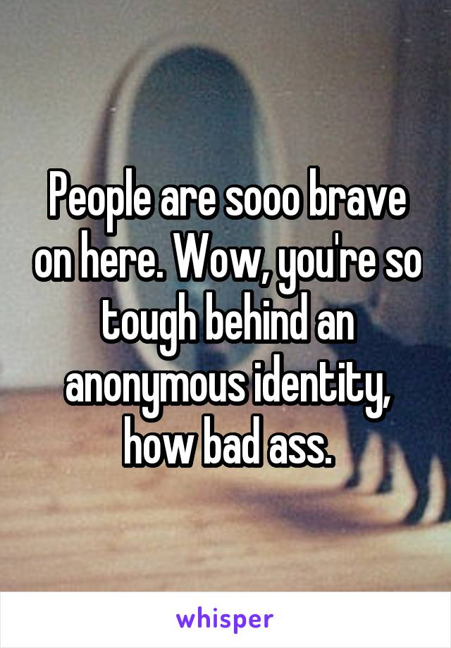 People are sooo brave on here. Wow, you're so tough behind an anonymous identity, how bad ass.