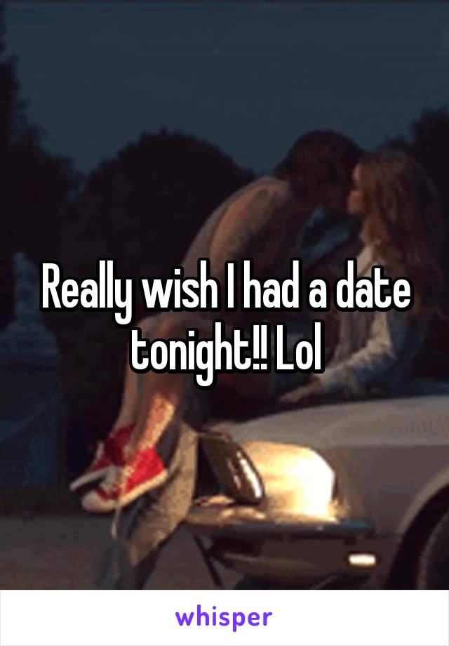 Really wish I had a date tonight!! Lol