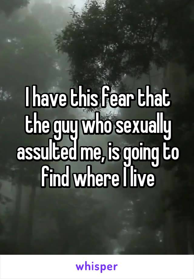 I have this fear that the guy who sexually assulted me, is going to find where I live
