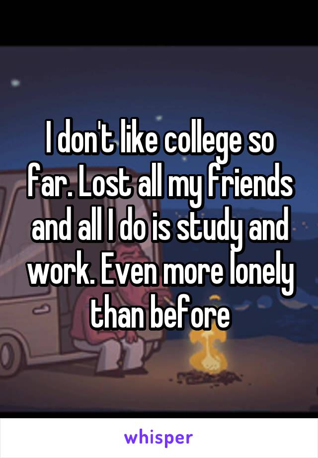 I don't like college so far. Lost all my friends and all I do is study and work. Even more lonely than before