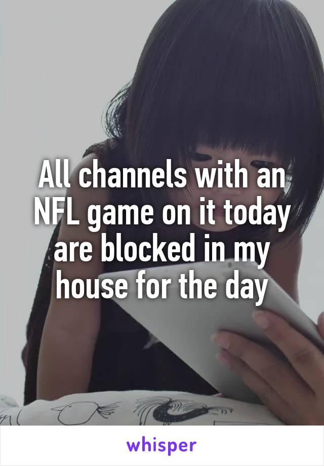All channels with an NFL game on it today are blocked in my house for the day