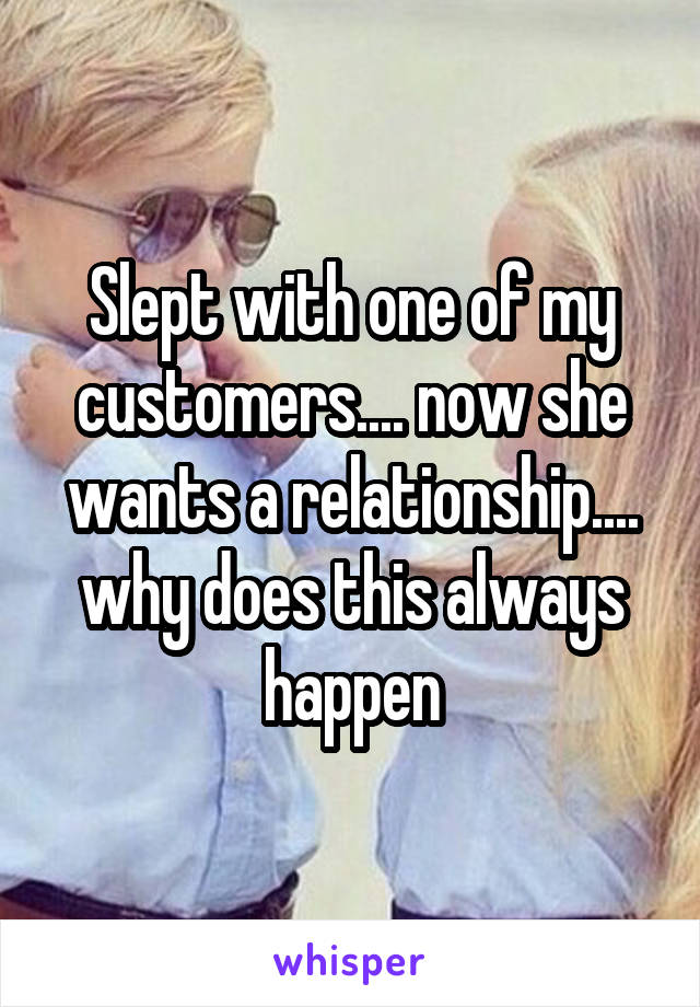 Slept with one of my customers.... now she wants a relationship.... why does this always happen