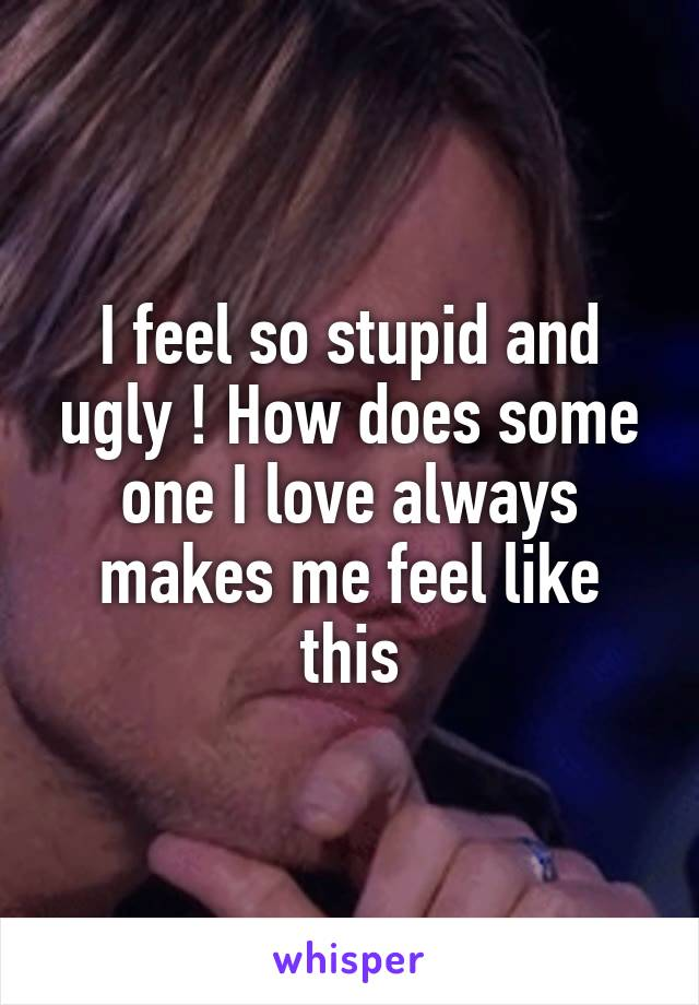 I feel so stupid and ugly ! How does some one I love always makes me feel like this