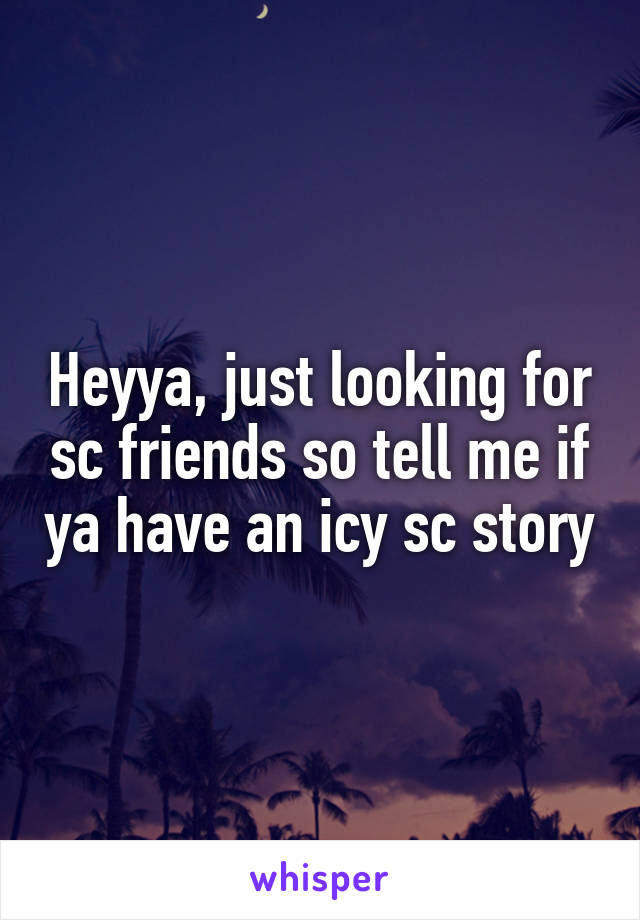 Heyya, just looking for sc friends so tell me if ya have an icy sc story