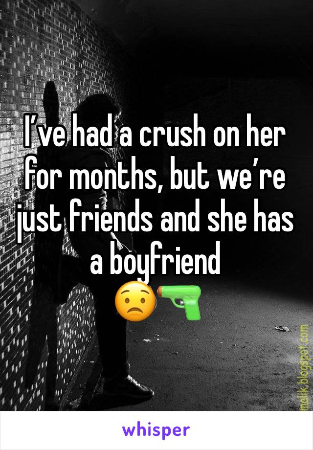 I've had a crush on her for months, but we're just friends and she has a boyfriend  😟🔫