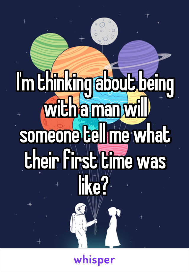 I'm thinking about being with a man will someone tell me what their first time was like?