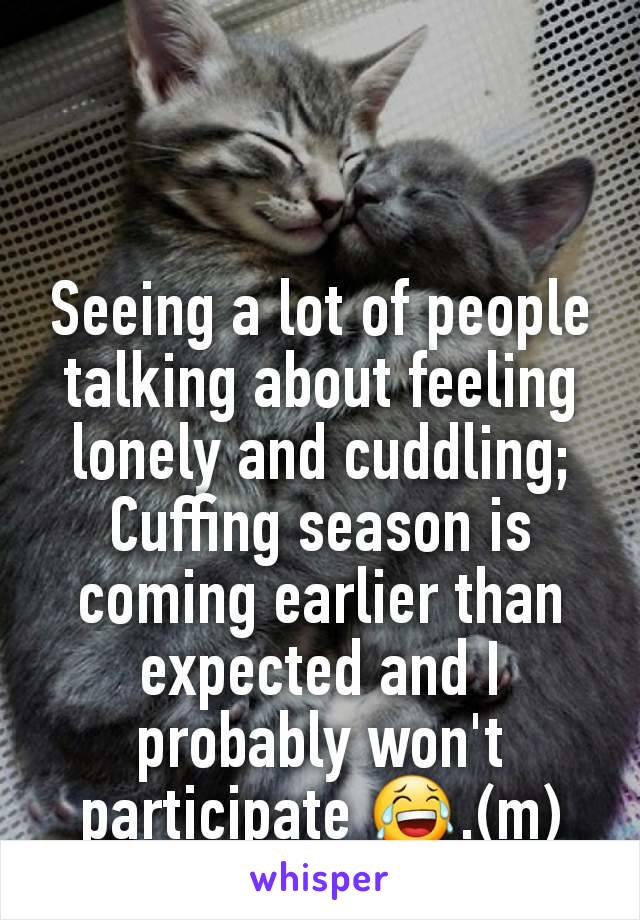 Seeing a lot of people talking about feeling lonely and cuddling; Cuffing season is coming earlier than expected and I probably won't participate 😂.(m)