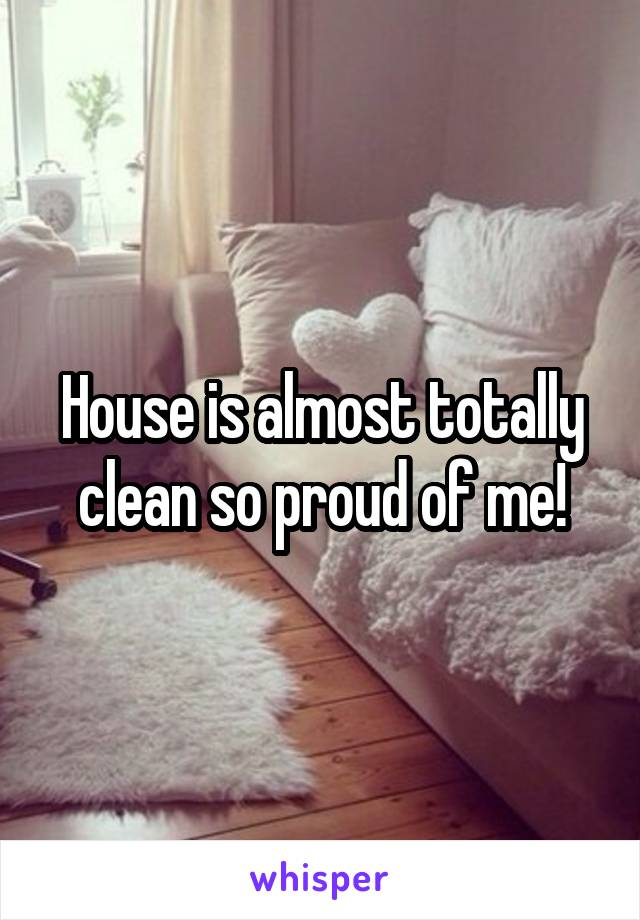 House is almost totally clean so proud of me!