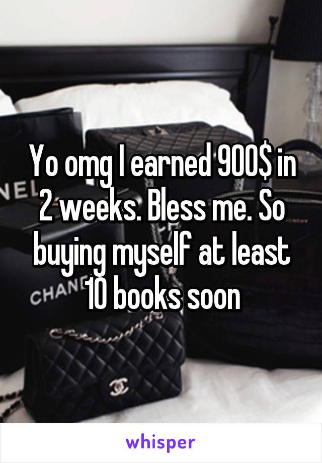 Yo omg I earned 900$ in 2 weeks. Bless me. So buying myself at least 10 books soon