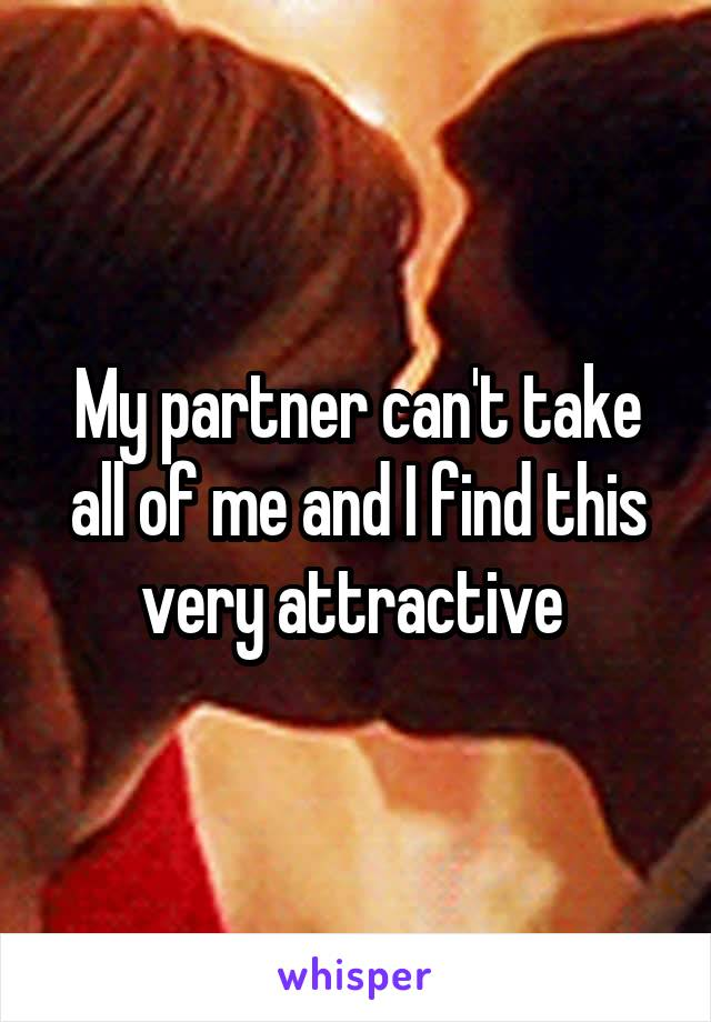 My partner can't take all of me and I find this very attractive