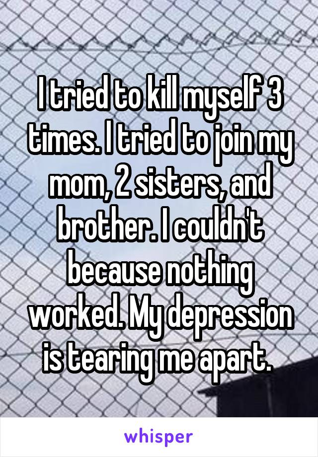 I tried to kill myself 3 times. I tried to join my mom, 2 sisters, and brother. I couldn't because nothing worked. My depression is tearing me apart.