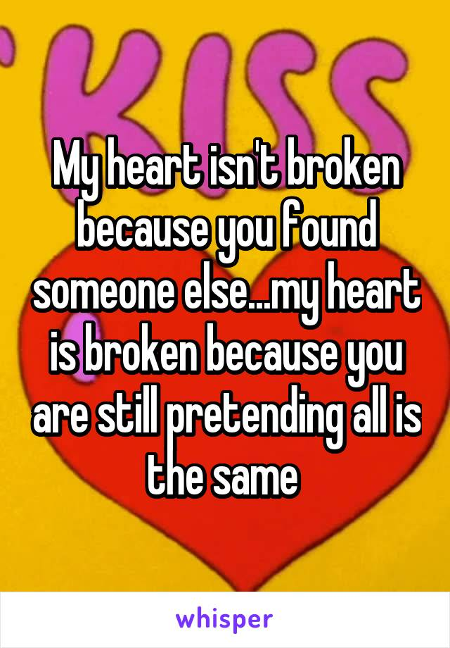 My heart isn't broken because you found someone else...my heart is broken because you are still pretending all is the same