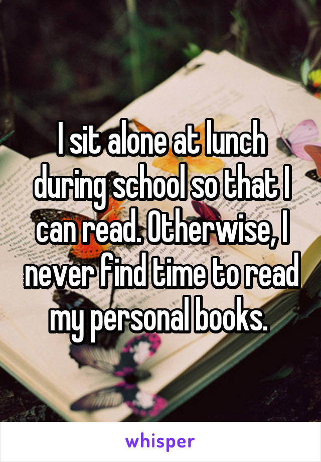 I sit alone at lunch during school so that I can read. Otherwise, I never find time to read my personal books.