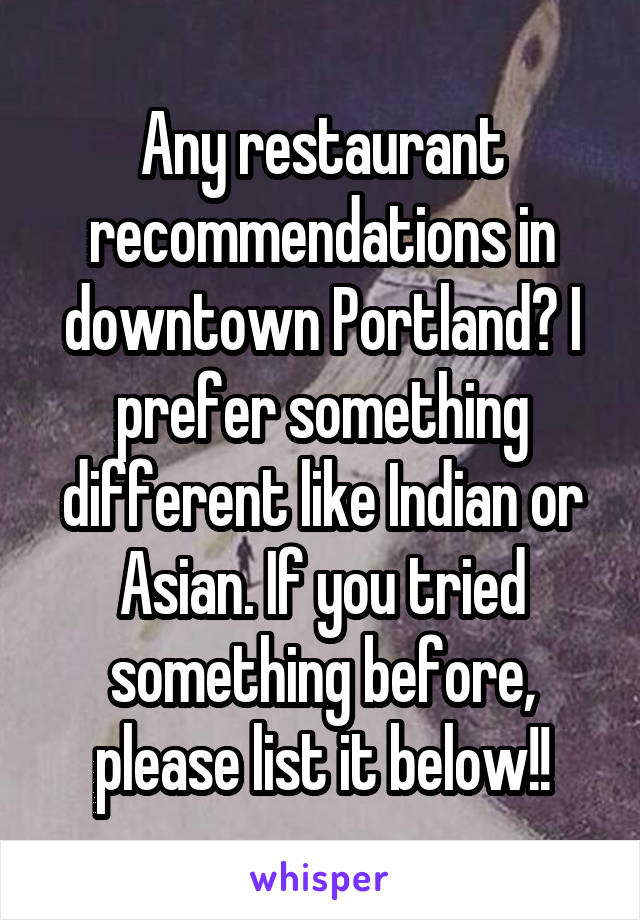 Any restaurant recommendations in downtown Portland? I prefer something different like Indian or Asian. If you tried something before, please list it below!!
