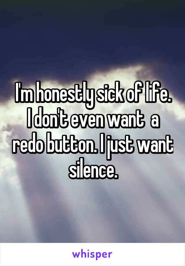 I'm honestly sick of life. I don't even want  a redo button. I just want silence.