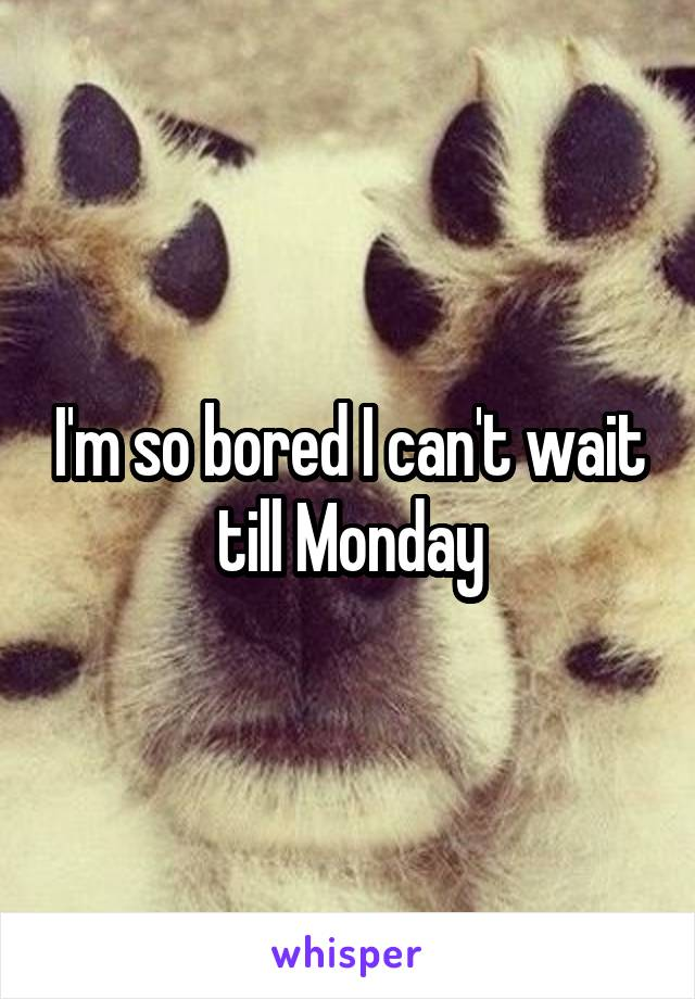 I'm so bored I can't wait till Monday