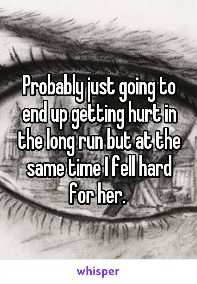 Probably just going to end up getting hurt in the long run but at the same time I fell hard for her.