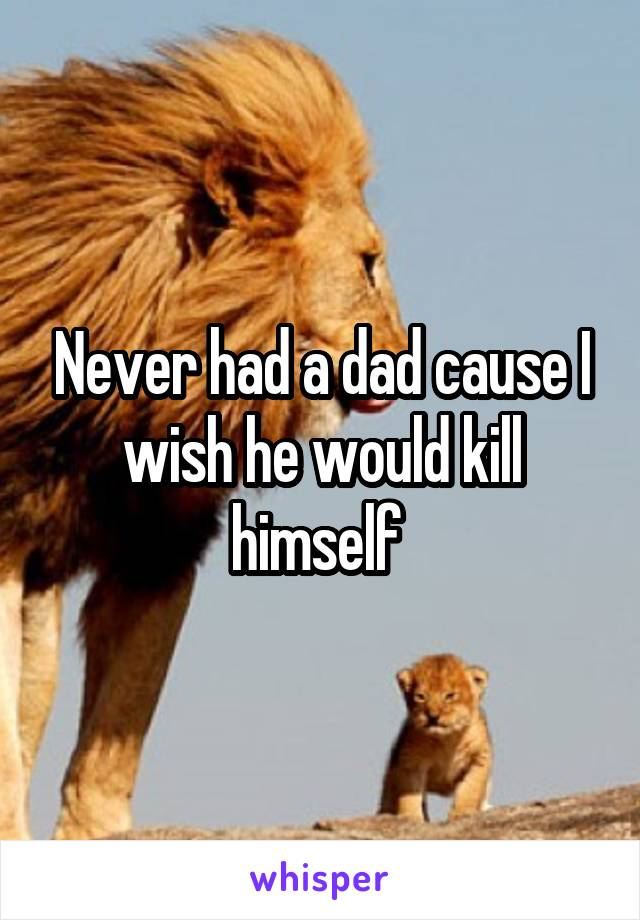 Never had a dad cause I wish he would kill himself