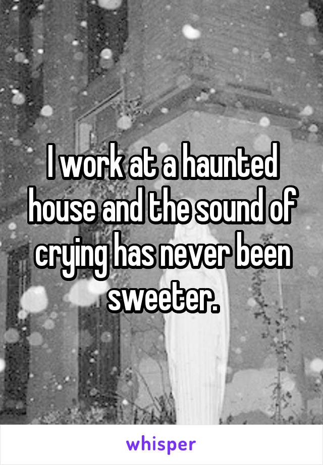 I work at a haunted house and the sound of crying has never been sweeter.