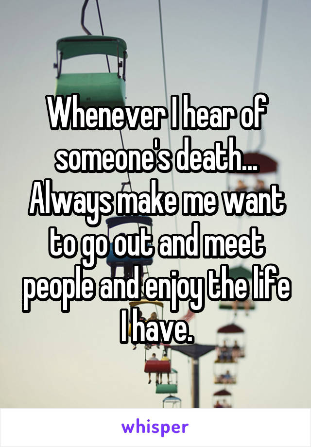 Whenever I hear of someone's death... Always make me want to go out and meet people and enjoy the life I have.