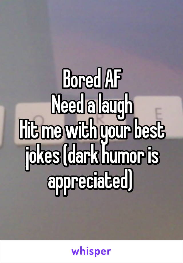 Bored AF Need a laugh Hit me with your best jokes (dark humor is appreciated)