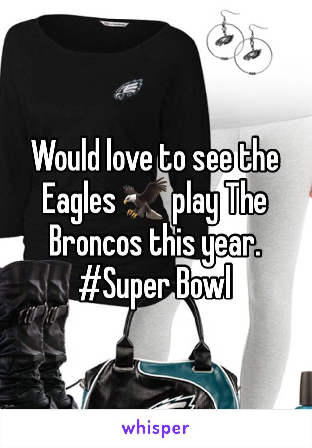 Would love to see the Eagles 🦅 play The Broncos this year. #Super Bowl