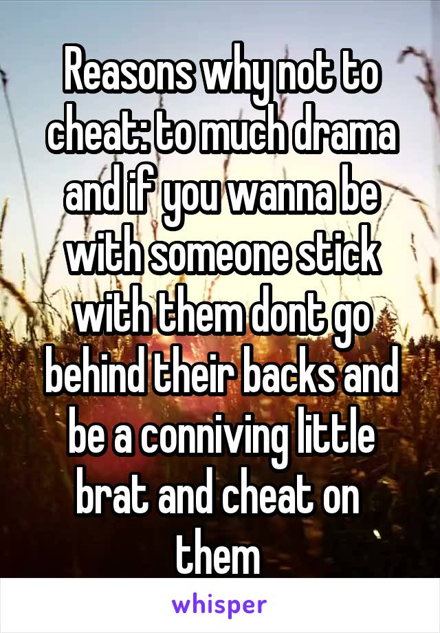 Reasons why not to cheat: to much drama and if you wanna be with someone stick with them dont go behind their backs and be a conniving little brat and cheat on  them