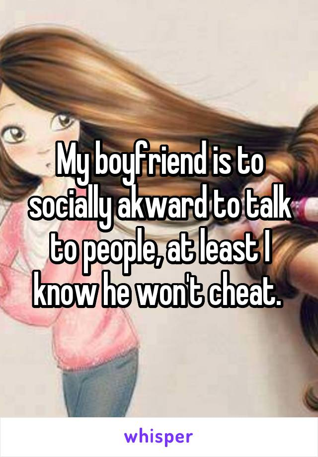 My boyfriend is to socially akward to talk to people, at least I know he won't cheat.