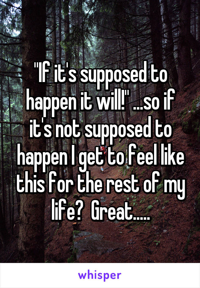 """""""If it's supposed to happen it will!"""" ...so if it's not supposed to happen I get to feel like this for the rest of my life?  Great....."""