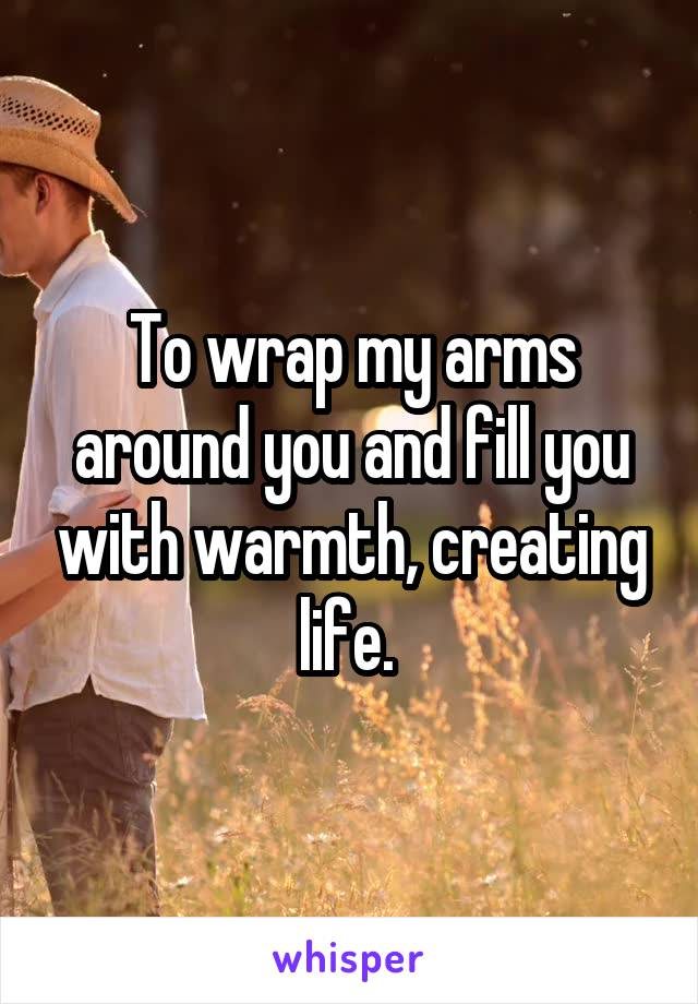 To wrap my arms around you and fill you with warmth, creating life.